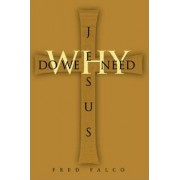 Why Do We Need Jesus by Fred Falco