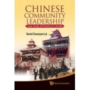 Chinese Community Leadership: Case Study Of Victoria In Canada by David Chuenyan Lai