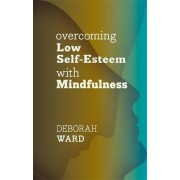 Overcoming Low Self-Esteem with Mindfulness by Deborah Ward