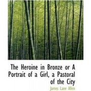 The Heroine in Bronze or a Portrait of a Girl, a Pastoral of the City by James Lane Allen