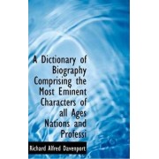 A Dictionary of Biography Comprising the Most Eminent Characters of All Ages Nations and Professi by Richard Alfred Davenport