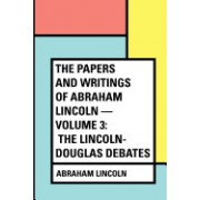 The Papers and Writings of Abraham Lincoln - Volume 3: The Lincoln-Douglas Debates