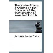 The Martyr Prince. a Sermon on the Occasion of the Assassination of President Lincoln by Baldridge Samuel Coulter