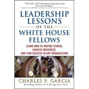 Leadership Lessons of the White House Fellows: Learn How To Inspire Others, Achieve Greatness and Find Success in Any Organization by Charles Patrick Garcia