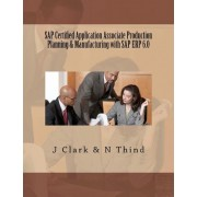 SAP Certified Application Associate Production Planning & Manufacturing with SAP Erp 6.0 by J Clark