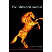 The Education Animal: Thoughts of A U.S. Army Infantry Sergeant Turned Schoolteacher on Life, Experiences, Education, Values, and Leadership