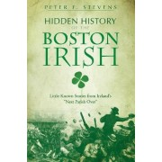 Hidden History of the Boston Irish by Peter F Stevens