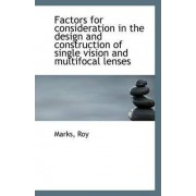 Factors for Consideration in the Design and Construction of Single Vision and Multifocal Lenses by Marks Roy