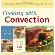 Beatrice A. Ojakangas Cooking with Convection: Everything You Need to Know to Get the Most from Your Convection Oven