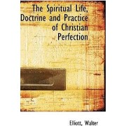 The Spiritual Life, Doctrine and Practice of Christian Perfection by Elliott Walter