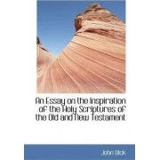 An Essay on the Inspiration of the Holy Scriptures of the Old and New Testament by John Dick