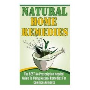 Natural Home Remedies - The Best No Prescription Needed Guide to Using Natural Remedies for Common Ailments by Janelle Watkinson