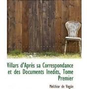 Villars D'Apres Sa Correspondance Et Des Documents Inedits, Tome Premier by Melchior de Vogue Mar