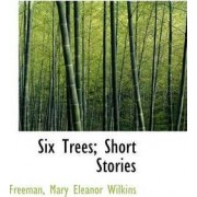 Six Trees; Short Stories by Freeman Mary Eleanor Wilkins