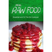 Real Raw Food - Breakfast and on the Go Cookbook by Real Raw Food Combo Books
