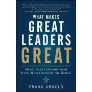 What Makes Great Leaders Great: Management Lessons from Icons Who Changed the World by Frank Arnold