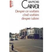 Despre ce vorbim cind vorbim despre iubire - Raymond Carver