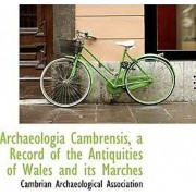 Archaeologia Cambrensis, a Record of the Antiquities of Wales and Its Marches by Cambrian Archaeological Association