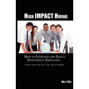 High Impact Hiring, Fourth Edition Revised and Expanded: How to Interview and Select Outstanding Employees