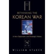 Rethinking the Korean War by William W. Stueck