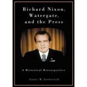 Richard Nixon, Watergate and the Press by Louis W. Liebovich