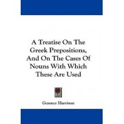 A Treatise on the Greek Prepositions, and on the Cases of Nouns with Which These Are Used by Gessner Harrison