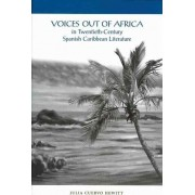 Voices Out of Africa in Twentieth-century Spanish Caribbean Literature by Julia Cuervo-Hewitt