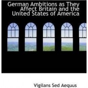 German Ambitions as They Affect Britain and the United States of America by Vigilans Sed Aequus