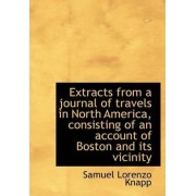 Extracts from a Journal of Travels in North America, Consisting of an Account of Boston and Its Vici by Samuel Lorenzo Knapp