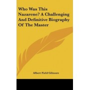 Who Was This Nazarene? a Challenging and Definitive Biography of the Master by Albert Field Gilmore