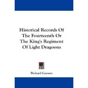 Historical Records of the Fourteenth or the King's Regiment of Light Dragoons by Richard Cannon