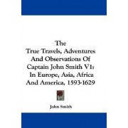 The True Travels, Adventures and Observations of Captain John Smith V1 by Jr Sir John Smith