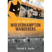 The Origins of Wolverhampton Wanderers by Patrick Quirke
