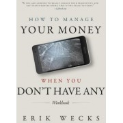 How to Manage Your Money When You Don't Have Any Workbook by Erik Wecks