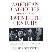 American Catholics Through the Twentieth Century by Claire E. Wolfteich
