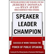 Speaker, Leader, Champion: Succeed at Work Through the Power of Public Speaking, featuring the prize-winning speeches of Toastmasters World Champions by Jeremey Donovan