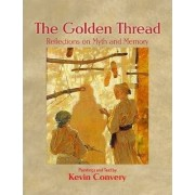 The Golden Thread - Reflections on Myth and Memory by Kevin Convery