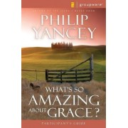 What's So Amazing About Grace? Participant's Guide by Philip Yancey