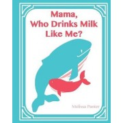 Mama, Who Drinks Milk Like Me? (a Children's Book about Breastfeeding) by Melissa Panter
