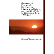 Memoirs of Frederick Perthes; Or, Literary, Religious, and Political Life in Germany, from 1789 to 1 by Clement Theodore Perthes