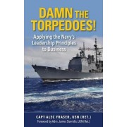 Damn the Torpedoes!: Applying the Navy's Leadership Principles to Business