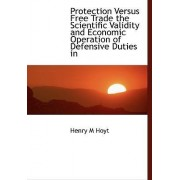 Protection Versus Free Trade the Scientific Validity and Economic Operation of Defensive Duties in by Henry M Hoyt