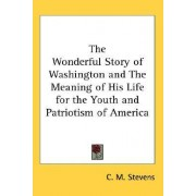The Wonderful Story of Washington and the Meaning of His Life for the Youth and Patriotism of America by C M Stevens