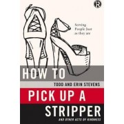 How to Pick Up a Stripper and Other Acts of Kindness by Todd Stevens