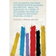 The Calvinistic Doctrine of Predestination Examined and Refuted by Hodgson F (Francis) 1805-1877
