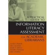 A Practical Guide to Information Literacy Assessment for Academic Librarians by Carolyn J. Radcliff