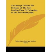 An Attempt to Solve the Problem of the First Landing Place of Columbus in the New World (1882) by United States Coast & Geodetic Survey