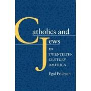 Catholics and Jews in Twentieth-Century America by Egal Feldman
