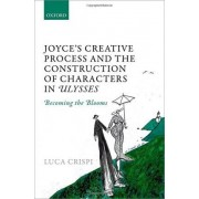 Joyce's Creative Process and the Construction of Characters in Ulysses by Luca Crispi