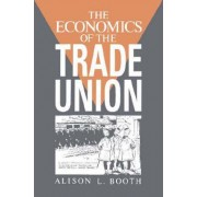 The Economics of the Trade Union by Alison L. Booth